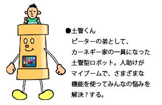 土管くん : ピーターの弟として、カーネギー家の一員になった 土管型ロボット。人助けがマイブームで、さまざまな機能を使ってみんなの悩みを解決?する。