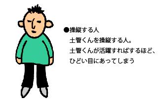 操縦する人 : 土管くんを操縦する人。土管くんが活躍すればするほど、ひどい目にあってしまう。
