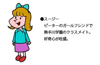 スージー : ピーターのガールフレンドで熊手川学園のクラスメイト。好奇心が旺盛